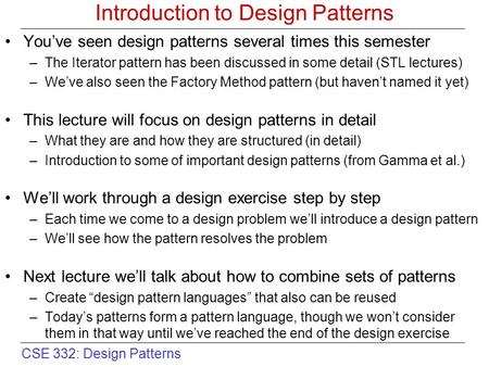 CSE 332: Design Patterns Introduction to Design Patterns You've seen design patterns several times this semester –The Iterator pattern has been discussed.