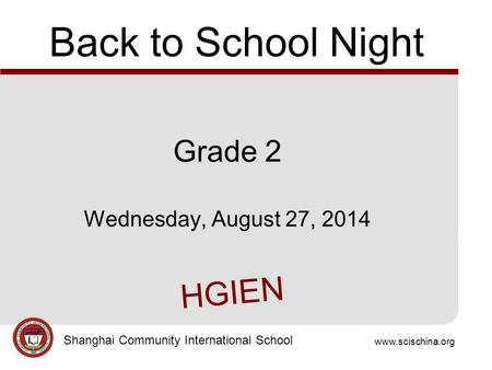 Www.scischina.org Shanghai Community International School Back to School Night Grade 2 Wednesday, August 27, 2014 HGIEN.