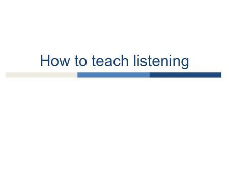 How to teach listening.  Why is teaching listening important?  What kind of listening should students do?  What is special about listening?  What.