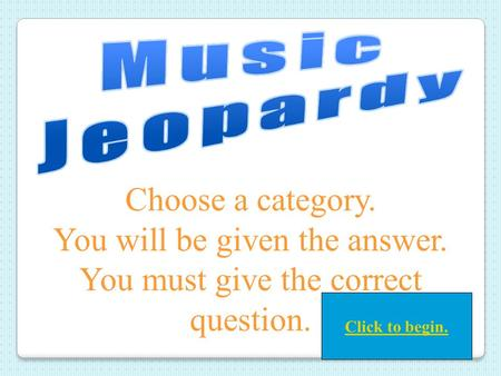 Choose a category. You will be given the answer. You must give the correct question. Click to begin.
