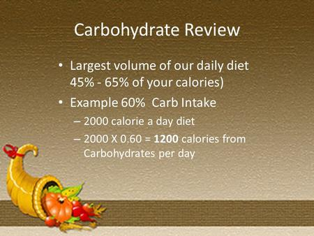 Carbohydrate Review Largest volume of our daily diet 45% - 65% of your calories) Example 60% Carb Intake – 2000 calorie a day diet – 2000 X 0.60 = 1200.