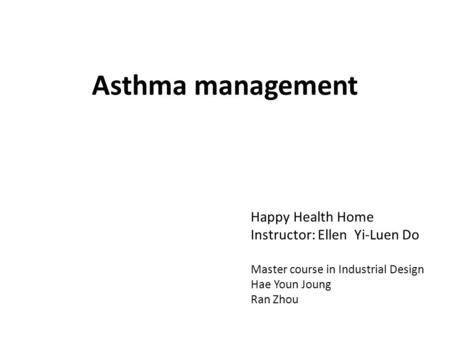 Asthma management Happy Health Home Instructor: Ellen Yi-Luen Do Master course in Industrial Design Hae Youn Joung Ran Zhou.