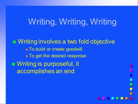 Writing, Writing, Writing n Writing involves a two fold objective n To build or create goodwill n To get the desired response n Writing is purposeful,
