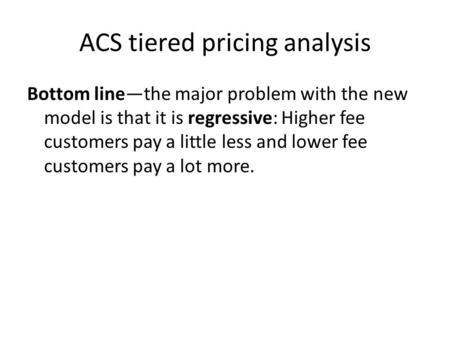 ACS tiered pricing analysis Bottom line—the major problem with the new model is that it is regressive: Higher fee customers pay a little less and lower.