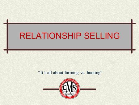 "RELATIONSHIP SELLING ""It's all about farming vs. hunting"""