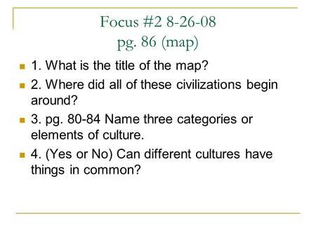 Focus #2 8-26-08 pg. 86 (map) 1. What is the title of the map? 2. Where did all of these civilizations begin around? 3. pg. 80-84 Name three categories.