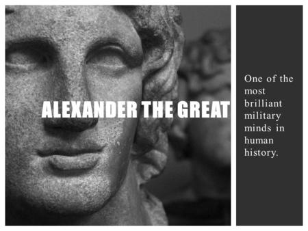 One of the most brilliant military minds in human history. ALEXANDER THE GREAT.