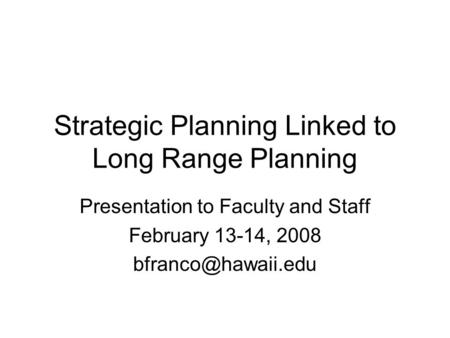 Strategic Planning Linked to Long Range Planning Presentation to Faculty and Staff February 13-14, 2008