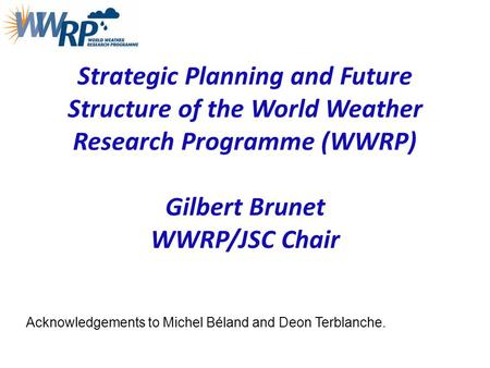 Strategic Planning and Future Structure of the World Weather Research Programme (WWRP) Gilbert Brunet WWRP/JSC Chair Acknowledgements to Michel Béland.