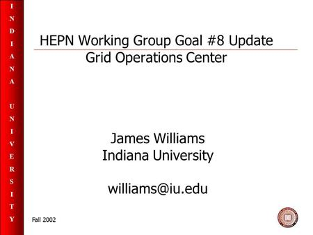 INDIANAUNIVERSITYINDIANAUNIVERSITY Fall 2002 HEPN Working Group Goal #8 Update Grid Operations Center James Williams Indiana University