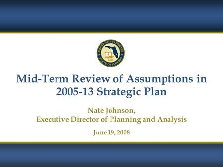Mid-Term Review of Assumptions in 2005-13 Strategic Plan Nate Johnson, Executive Director of Planning and Analysis June 19, 2008.