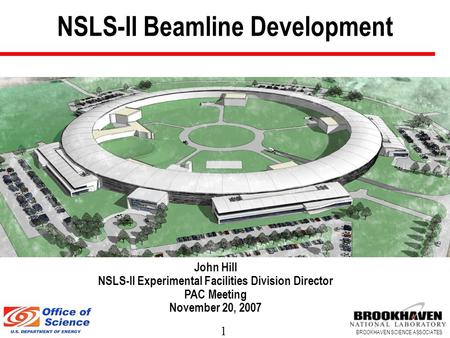 1 BROOKHAVEN SCIENCE ASSOCIATES NSLS-II Beamline Development John Hill NSLS-II Experimental Facilities Division Director PAC Meeting November 20, 2007.