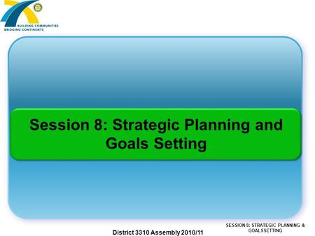 SESSION 8: STRATEGIC PLANNING & GOALSSETTING District 3310 Assembly 2010/11 Session 8: Strategic Planning and Goals Setting.