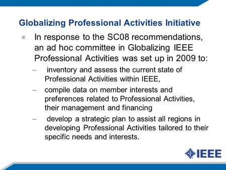 Globalizing Professional Activities Initiative In response to the SC08 recommendations, an ad hoc committee in Globalizing IEEE Professional Activities.