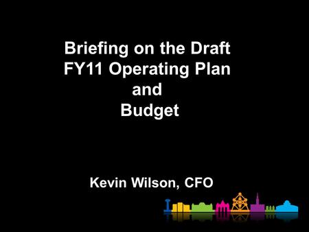 Briefing on the Draft FY11 Operating Plan and Budget Kevin Wilson, CFO 1.