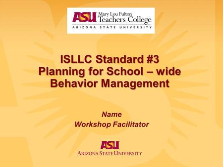 ISLLC Standard #3 Planning for School – wide Behavior Management Name Workshop Facilitator.