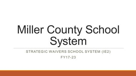 Miller County School System STRATEGIC WAIVERS SCHOOL SYSTEM (IE2) FY17-23.