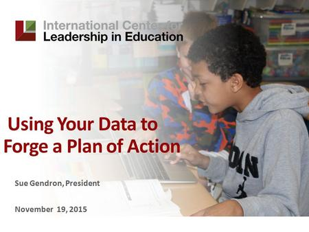 Using Your Data to Forge a Plan of Action Sue Gendron, President November 19, 2015.