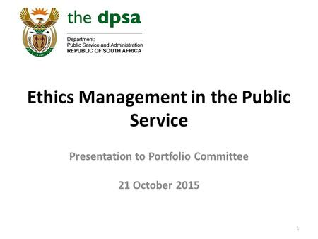 Ethics Management in the Public Service Presentation to Portfolio Committee 21 October 2015 1.