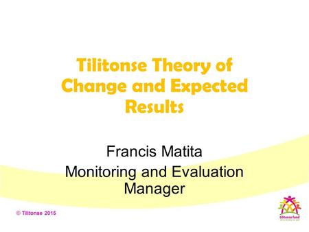 Tilitonse Theory of Change and Expected Results Francis Matita Monitoring and Evaluation Manager.