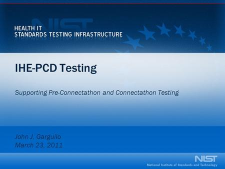 IHE-PCD Testing Supporting Pre-Connectathon and Connectathon Testing John J. Garguilo March 23, 2011.