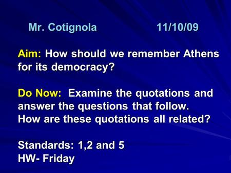 Mr. Cotignola11/10/09 Aim: How should we remember Athens for its democracy? Do Now: Examine the quotations and answer the questions that follow. How are.
