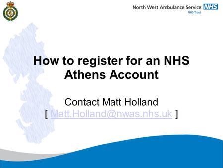 Version 6.0 August 2012 How to register for an NHS Athens Account Contact Matt Holland [