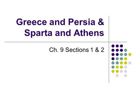 Greece and Persia & Sparta and Athens Ch. 9 Sections 1 & 2.