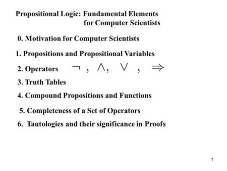 1 Propositional Logic: Fundamental Elements for Computer Scientists 0. Motivation for Computer Scientists 1. Propositions and Propositional Variables 2.