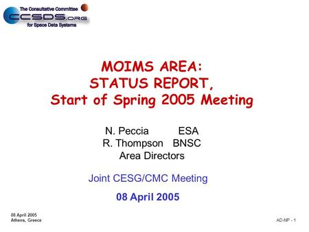 08 April 2005 Athens, Greece AD-NP - 1 MOIMS AREA: STATUS REPORT, Start of Spring 2005 Meeting N. Peccia ESA R. Thompson BNSC Area Directors Joint CESG/CMC.