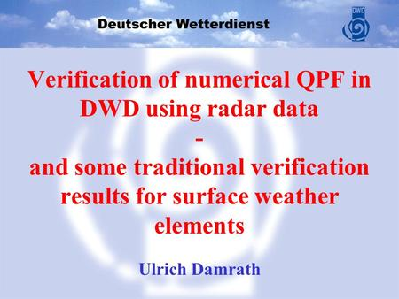 U. Damrath, COSMO GM, Athens 2007 Verification of numerical QPF in DWD using radar data - and some traditional verification results for surface weather.