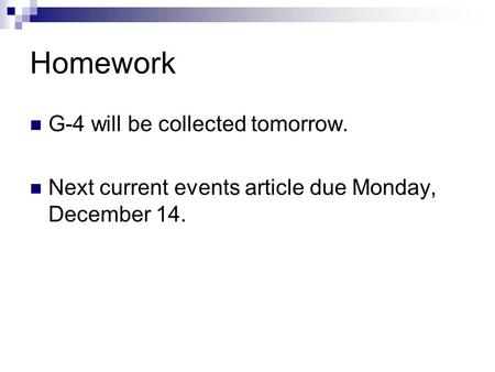 Homework G-4 will be collected tomorrow. Next current events article due Monday, December 14.