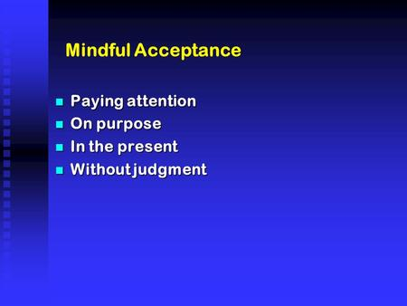 Mindful Acceptance n Paying attention n On purpose n In the present n Without judgment.