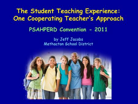 The Student Teaching Experience: One Cooperating Teacher's Approach PSAHPERD Convention - 2011 by Jeff Jacobs Methacton School District.
