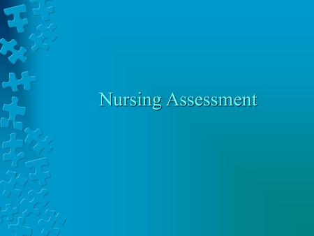 Nursing Assessment. Nursing assessment thinking about what information to collect collecting information thinking about the significance of that information.