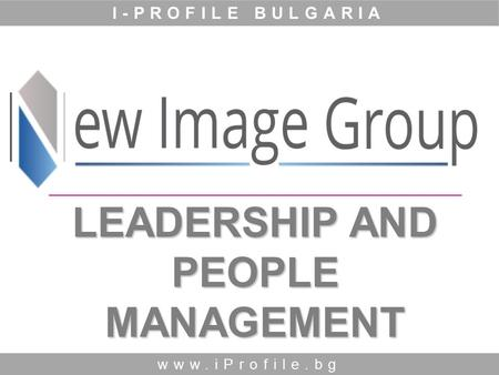 LEADERSHIP AND PEOPLE MANAGEMENT www.iProfile.bg I-PROFILE BULGARIA.