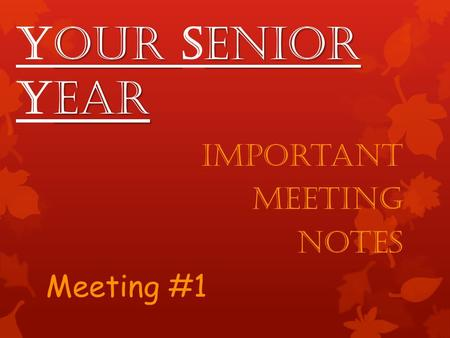 Our enior ear Your Senior Year Important Meeting Notes Meeting #1.