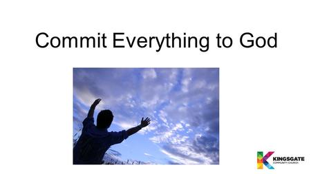 "Commit Everything to God. What does it mean to Commit Everything to God? ""I urge you, in view of God's mercy, to offer your bodies as living sacrifices,"