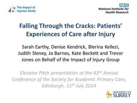 Falling Through the Cracks: Patients' Experiences of Care after Injury Sarah Earthy, Denise Kendrick, Blerina Kellezi, Judith Sleney, Jo Barnes, Kate Beckett.