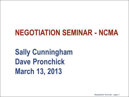 Negotiation Seminar - page 1 NEGOTIATION SEMINAR - NCMA Sally Cunningham Dave Pronchick March 13, 2013.