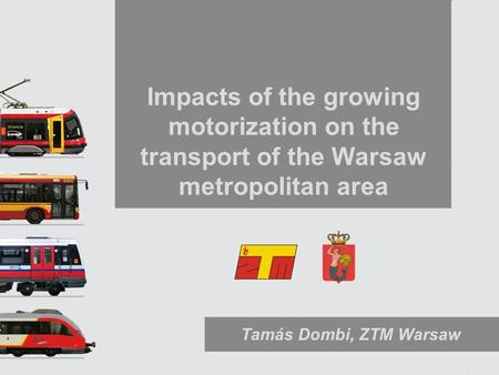 1 Impacts of the growing motorization on the transport of the Warsaw metropolitan area Tamás Dombi, ZTM Warsaw.
