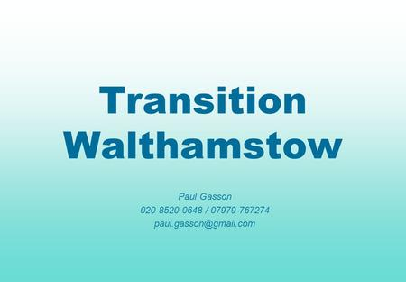 Transition Walthamstow Paul Gasson 020 8520 0648 / 07979-767274