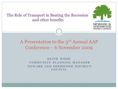 KEITH WOOD COMMUNITY PLANNING MANAGER NEWARK AND SHERWOOD DISTRICT COUNCIL A Presentation to the 3 rd Annual AAP Conference – 6 November 2009 The Role.