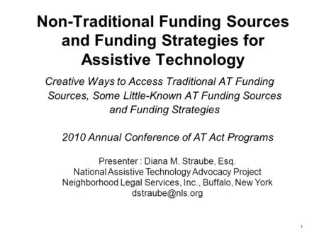 Non-Traditional Funding Sources and Funding Strategies for Assistive Technology Creative Ways to Access Traditional AT Funding Sources, Some Little-Known.