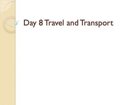 Day 8 Travel and Transport. Taking a Trip or a Tour If you were taking a tour, you might visit the tourist information center and use a tour guide. You.