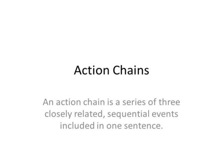 Action Chains An action chain is a series of three closely related, sequential events included in one sentence.