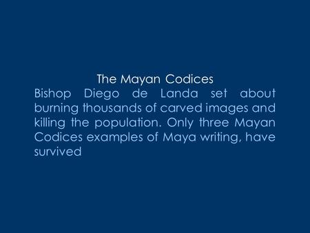 The Mayan Codices Bishop Diego de Landa set about burning thousands of carved images and killing the population. Only three Mayan Codices examples of Maya.