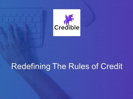 Redefining The Rules of Credit. Business Overview Credible is a web app that provides loans backed by predictive analytic algorithm that price the risk.