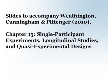 Slides to accompany Weathington, Cunningham & Pittenger (2010), Chapter 15: Single-Participant Experiments, Longitudinal Studies, and Quasi-Experimental.