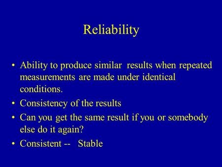 Reliability Ability to produce similar results when repeated measurements are made under identical conditions. Consistency of the results Can you get.